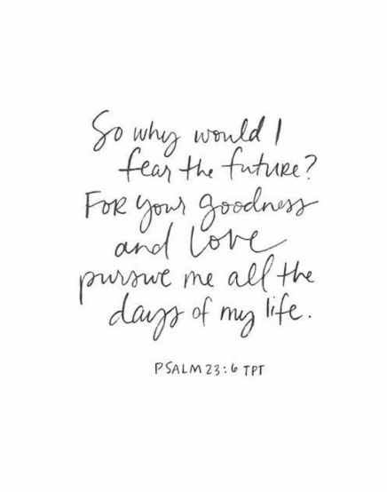so why should i fear the future? for your goodness and love PURSUE me all the days of my life